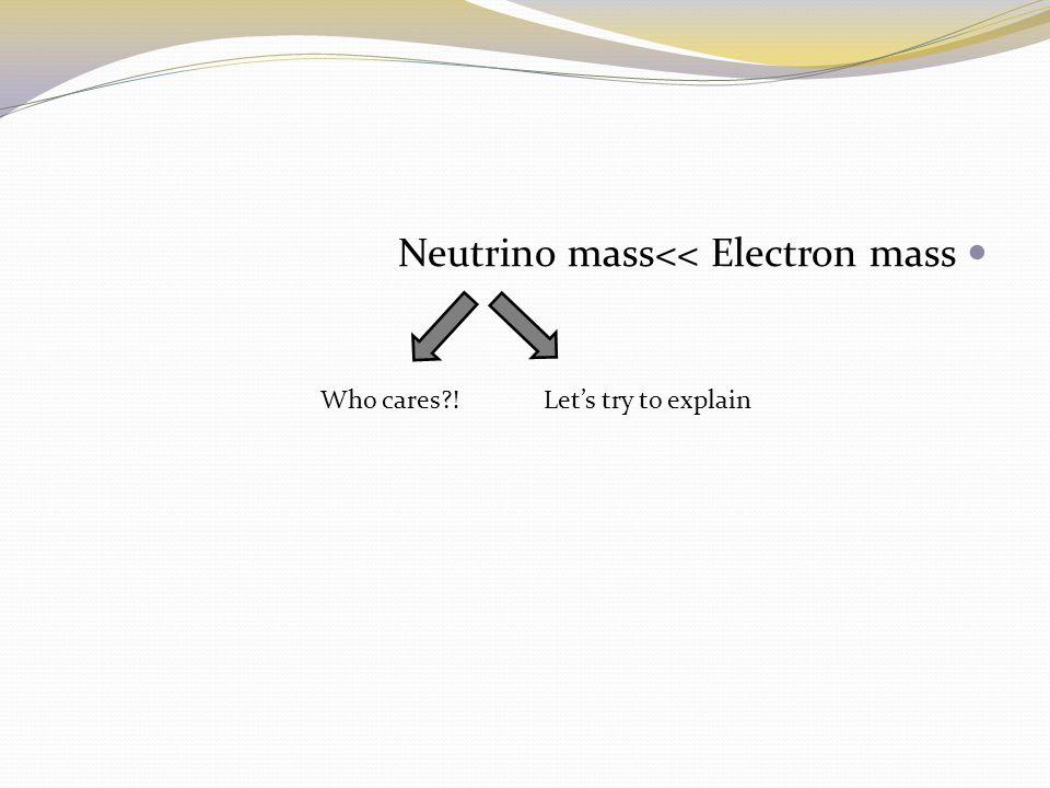 Neutrino mass<< Electron mass Who cares?!Lets try to explain