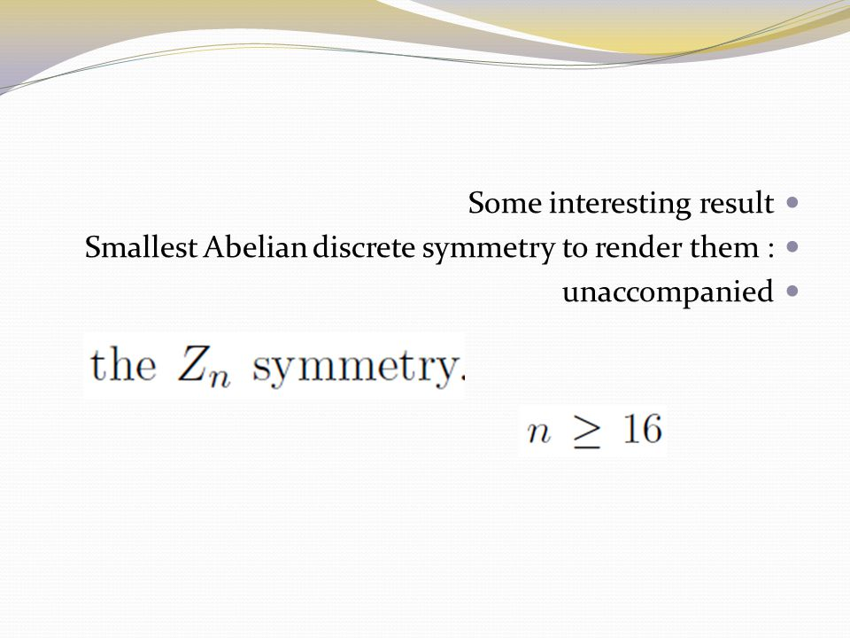 Some interesting result Smallest Abelian discrete symmetry to render them : unaccompanied