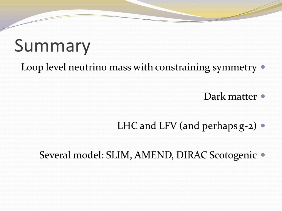 Summary Loop level neutrino mass with constraining symmetry Dark matter LHC and LFV (and perhaps g-2) Several model: SLIM, AMEND, DIRAC Scotogenic