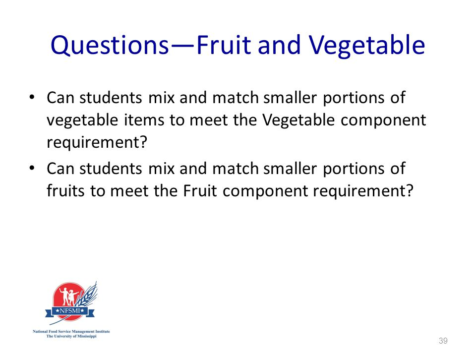 QuestionsFruit and Vegetable Can students mix and match smaller portions of vegetable items to meet the Vegetable component requirement.