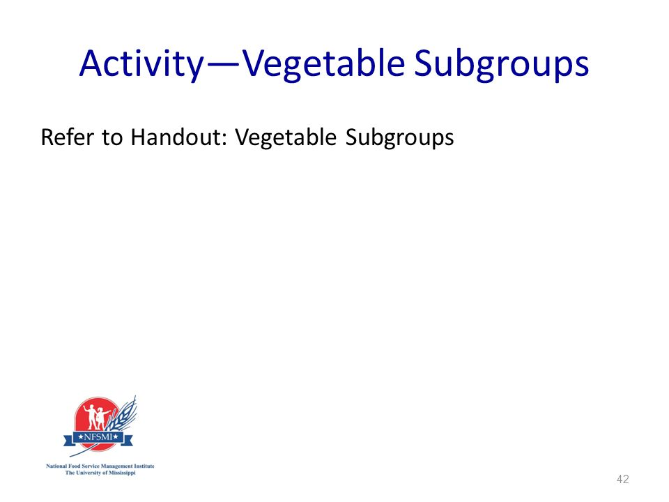 ActivityVegetable Subgroups Refer to Handout: Vegetable Subgroups 42
