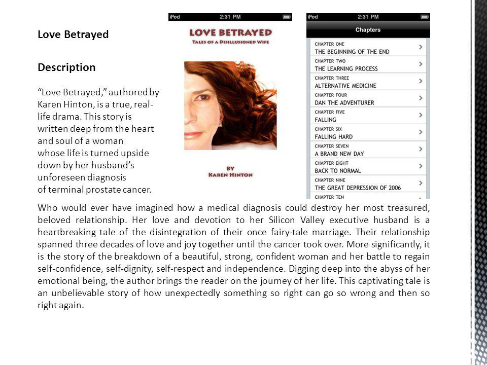 Love Betrayed, authored by Karen Hinton, is a true, real- life drama. This story is written deep from the heart and soul of a woman whose life is turn