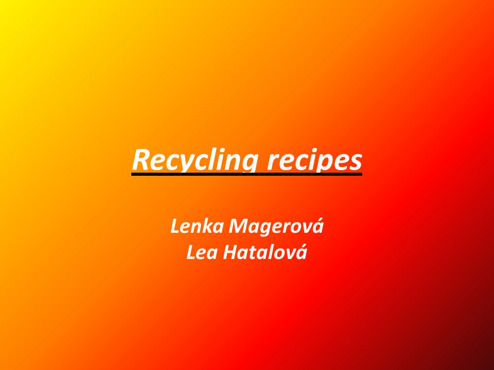 Recycling recipes Lenka Magerová Lea Hatalová