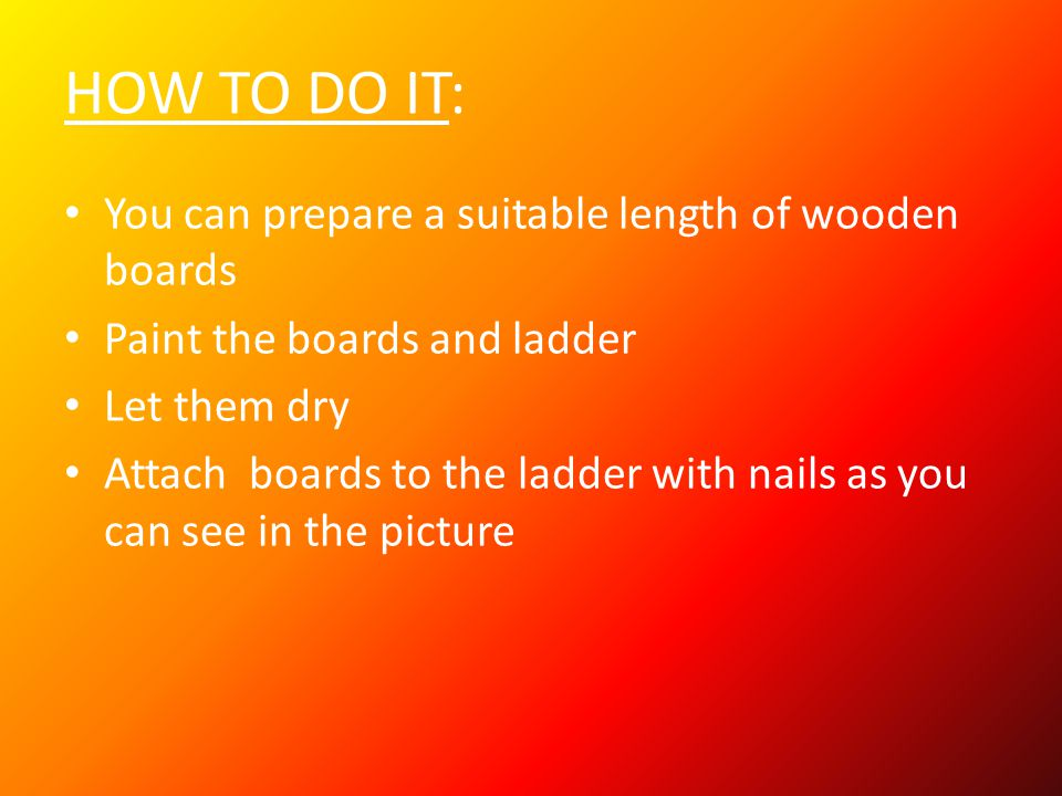HOW TO DO IT: You can prepare a suitable length of wooden boards Paint the boards and ladder Let them dry Attach boards to the ladder with nails as you can see in the picture
