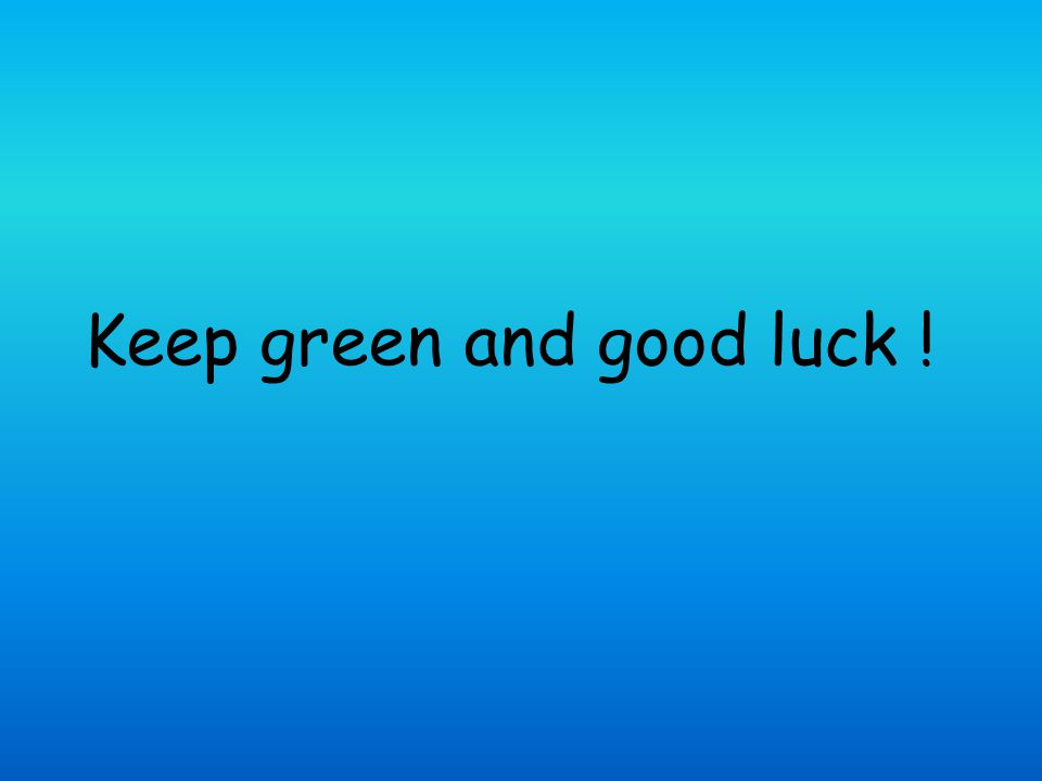 Keep green and good luck !