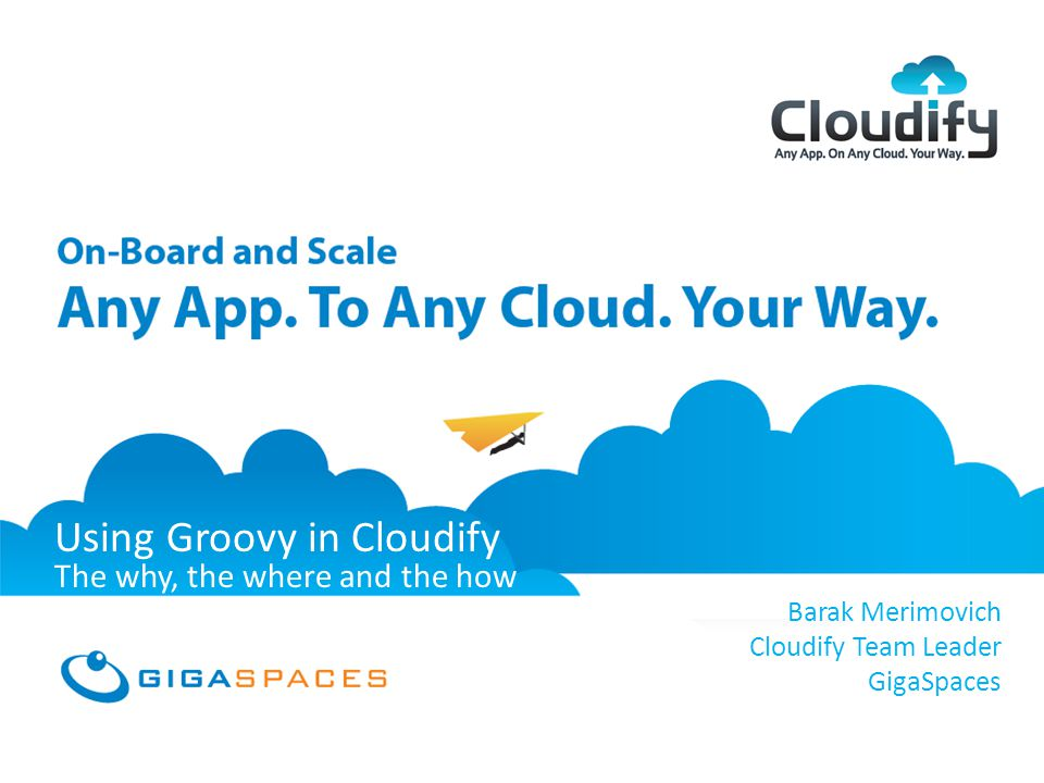 GigaSpaces Cloudify Any App, On Any Cloud, Your Way February 2012 Using Groovy in Cloudify The why, the where and the how Barak Merimovich Cloudify Team Leader GigaSpaces
