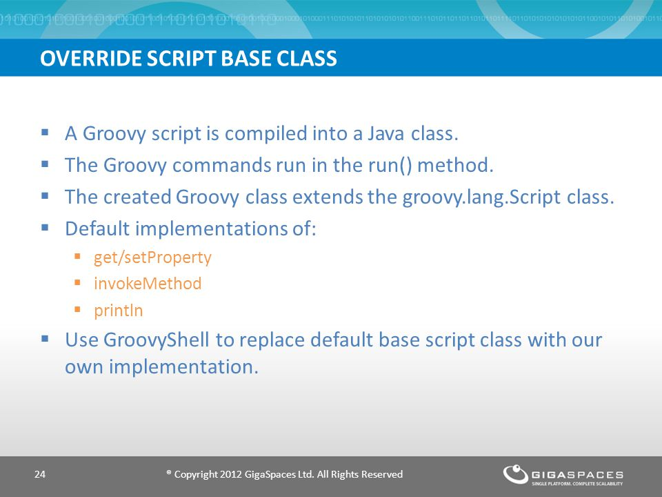 OVERRIDE SCRIPT BASE CLASS ® Copyright 2012 GigaSpaces Ltd. All Rights Reserved24 A Groovy script is compiled into a Java class. The Groovy commands r