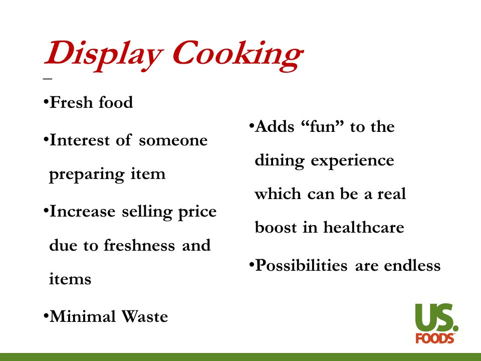 Display Cooking Fresh food Interest of someone preparing item Increase selling price due to freshness and items Minimal Waste Adds fun to the dining experience which can be a real boost in healthcare Possibilities are endless