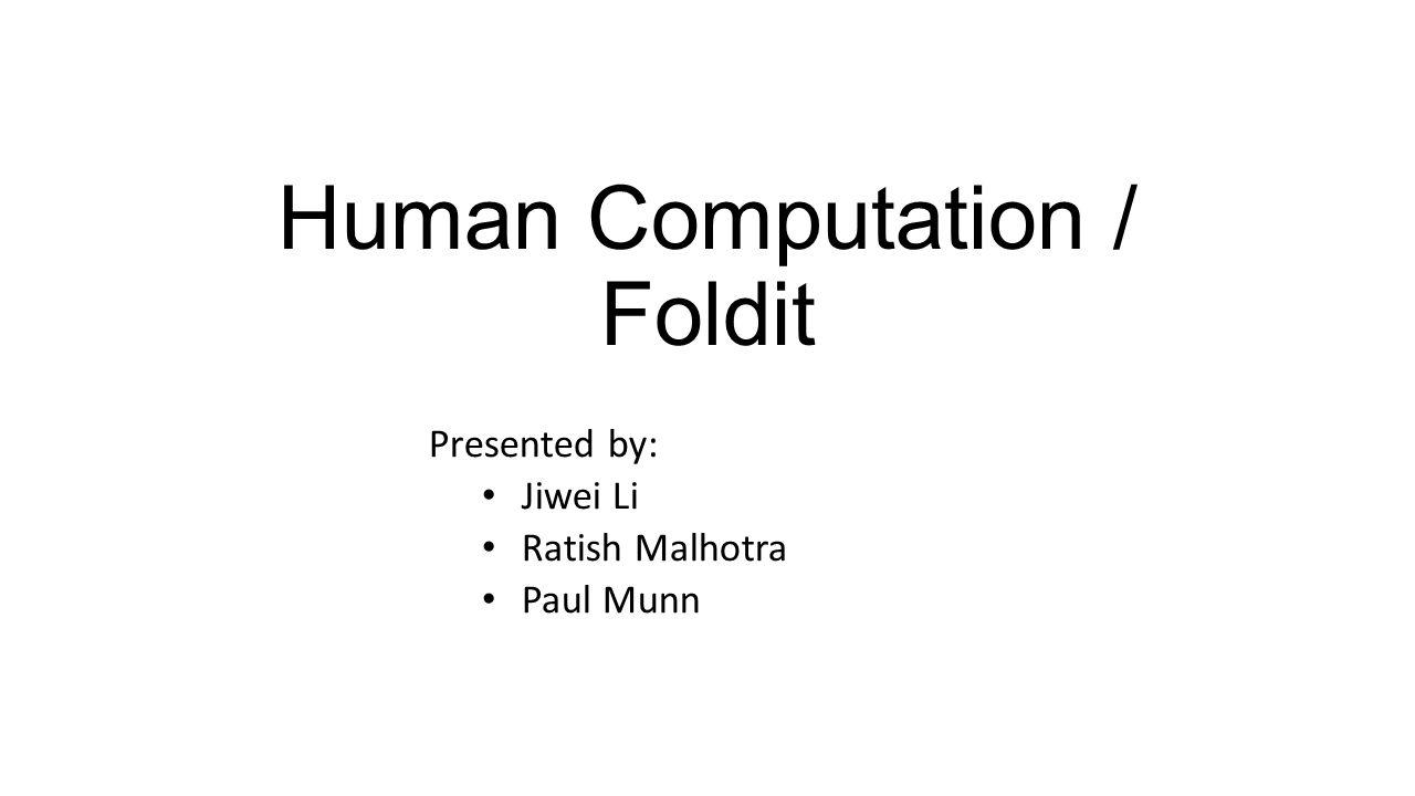 Human Computation / Foldit Presented by: Jiwei Li Ratish Malhotra Paul Munn