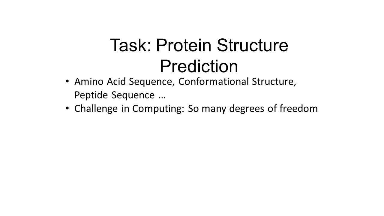 Task: Protein Structure Prediction Amino Acid Sequence, Conformational Structure, Peptide Sequence … Challenge in Computing: So many degrees of freedom