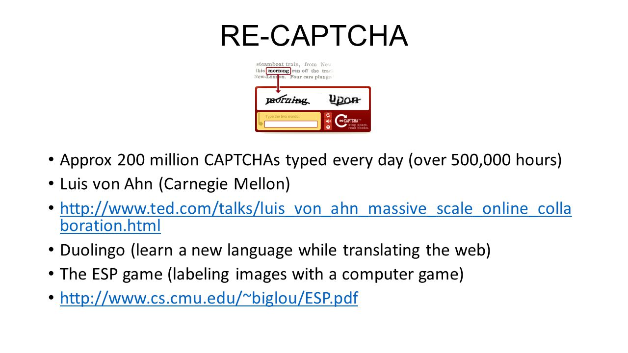 RE-CAPTCHA Approx 200 million CAPTCHAs typed every day (over 500,000 hours) Luis von Ahn (Carnegie Mellon) http://www.ted.com/talks/luis_von_ahn_massive_scale_online_colla boration.html http://www.ted.com/talks/luis_von_ahn_massive_scale_online_colla boration.html Duolingo (learn a new language while translating the web) The ESP game (labeling images with a computer game) http://www.cs.cmu.edu/~biglou/ESP.pdf