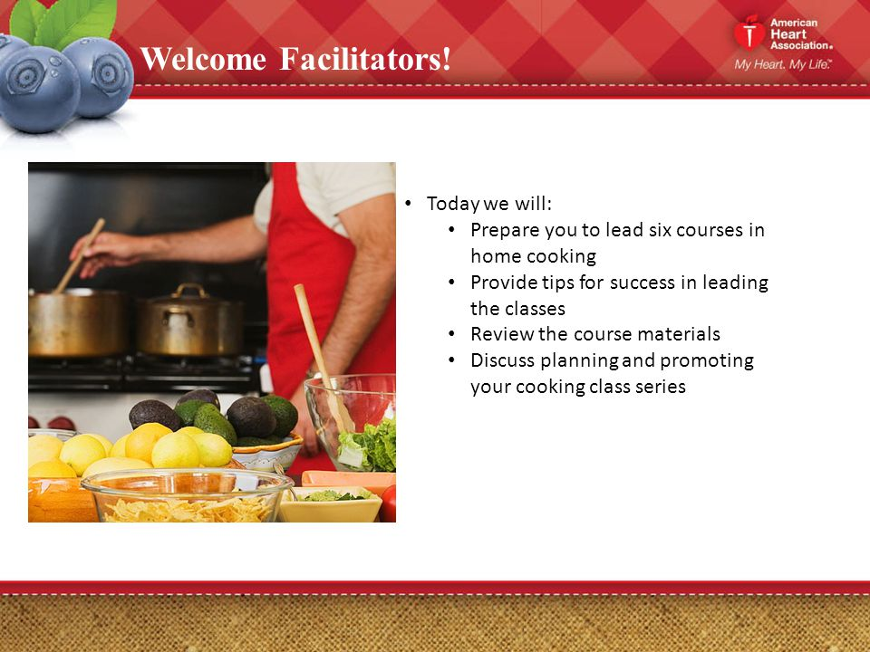 Today we will: Prepare you to lead six courses in home cooking Provide tips for success in leading the classes Review the course materials Discuss planning and promoting your cooking class series Welcome Facilitators!