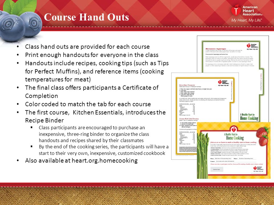 Course Hand Outs Class hand outs are provided for each course Print enough handouts for everyone in the class Handouts include recipes, cooking tips (such as Tips for Perfect Muffins), and reference items (cooking temperatures for meat) The final class offers participants a Certificate of Completion Color coded to match the tab for each course The first course, Kitchen Essentials, introduces the Recipe Binder Class participants are encouraged to purchase an inexpensive, three-ring binder to organize the class handouts and recipes shared by their classmates By the end of the cooking series, the participants will have a start to their very own, inexpensive, customized cookbook Also available at heart.org.homecooking