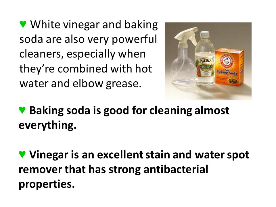 Baking soda is good for cleaning almost everything. Vinegar is an excellent stain and water spot remover that has strong antibacterial properties. Whi