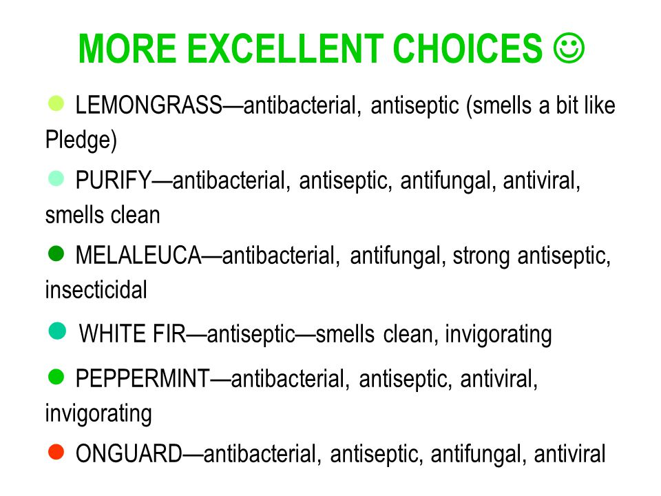 LEMONGRASSantibacterial, antiseptic (smells a bit like Pledge) PURIFYantibacterial, antiseptic, antifungal, antiviral, smells clean MELALEUCAantibacterial, antifungal, strong antiseptic, insecticidal WHITE FIRantisepticsmells clean, invigorating PEPPERMINTantibacterial, antiseptic, antiviral, invigorating ONGUARDantibacterial, antiseptic, antifungal, antiviral MORE EXCELLENT CHOICES