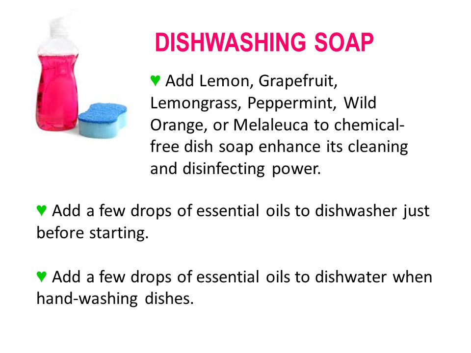 Add a few drops of essential oils to dishwasher just before starting. Add a few drops of essential oils to dishwater when hand-washing dishes. DISHWAS