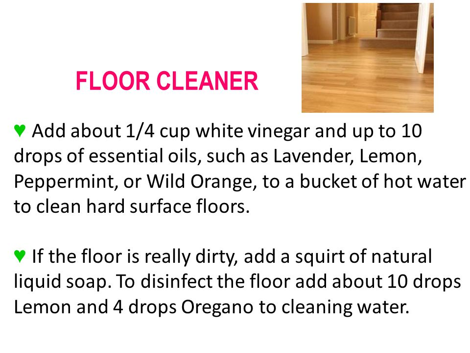 Add about 1/4 cup white vinegar and up to 10 drops of essential oils, such as Lavender, Lemon, Peppermint, or Wild Orange, to a bucket of hot water to clean hard surface floors.