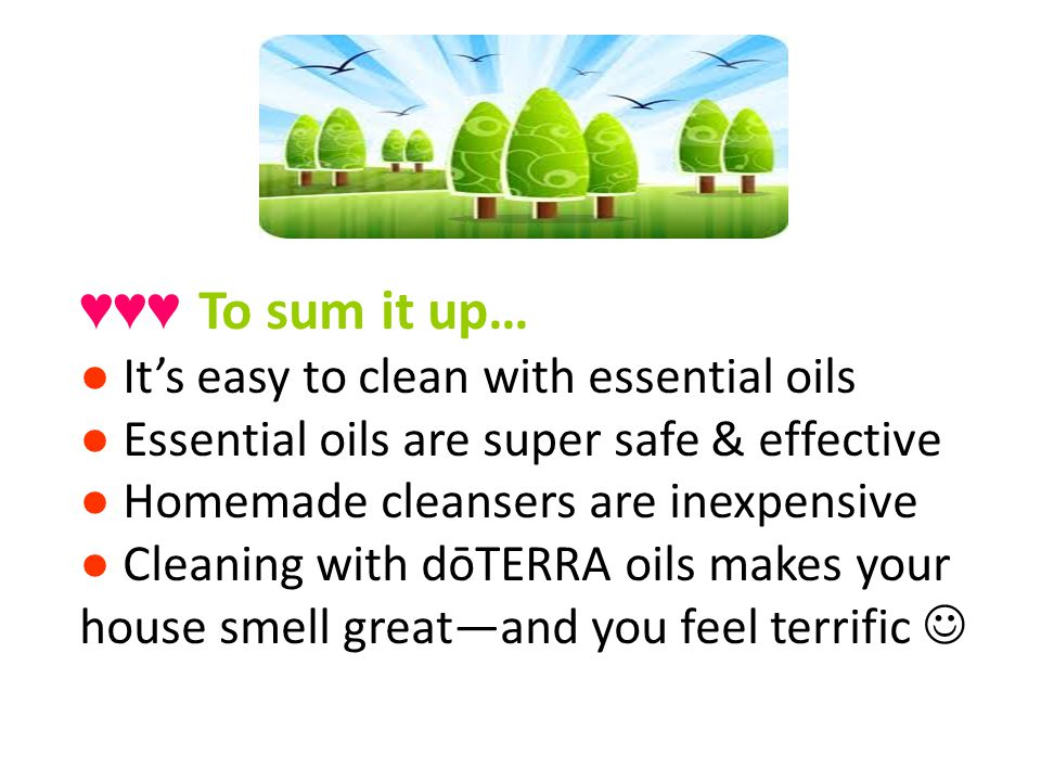To sum it up… Its easy to clean with essential oils Essential oils are super safe & effective Homemade cleansers are inexpensive Cleaning with dōTERRA oils makes your house smell greatand you feel terrific