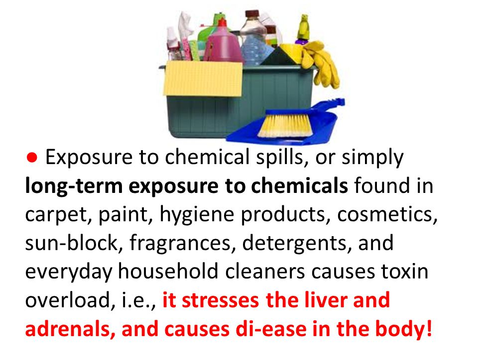 Exposure to chemical spills, or simply long-term exposure to chemicals found in carpet, paint, hygiene products, cosmetics, sun-block, fragrances, detergents, and everyday household cleaners causes toxin overload, i.e., it stresses the liver and adrenals, and causes di-ease in the body!