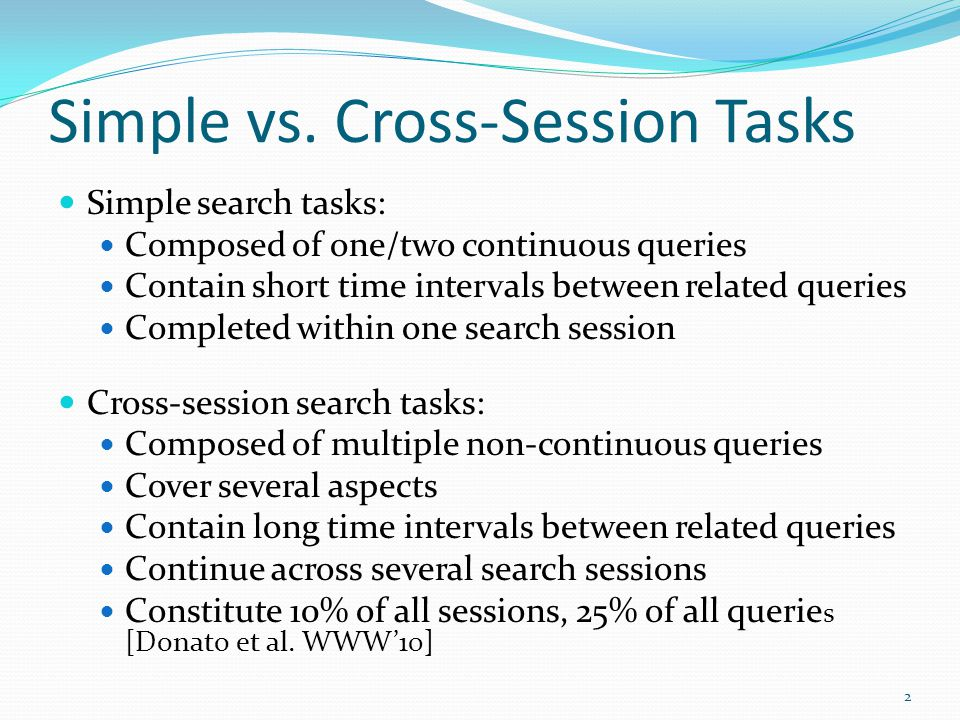 Simple vs. Cross-Session Tasks Simple search tasks: Composed of one/two continuous queries Contain short time intervals between related queries Comple