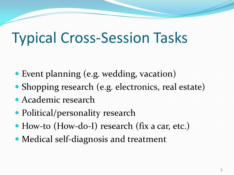 Typical Cross-Session Tasks Event planning (e.g. wedding, vacation) Shopping research (e.g.