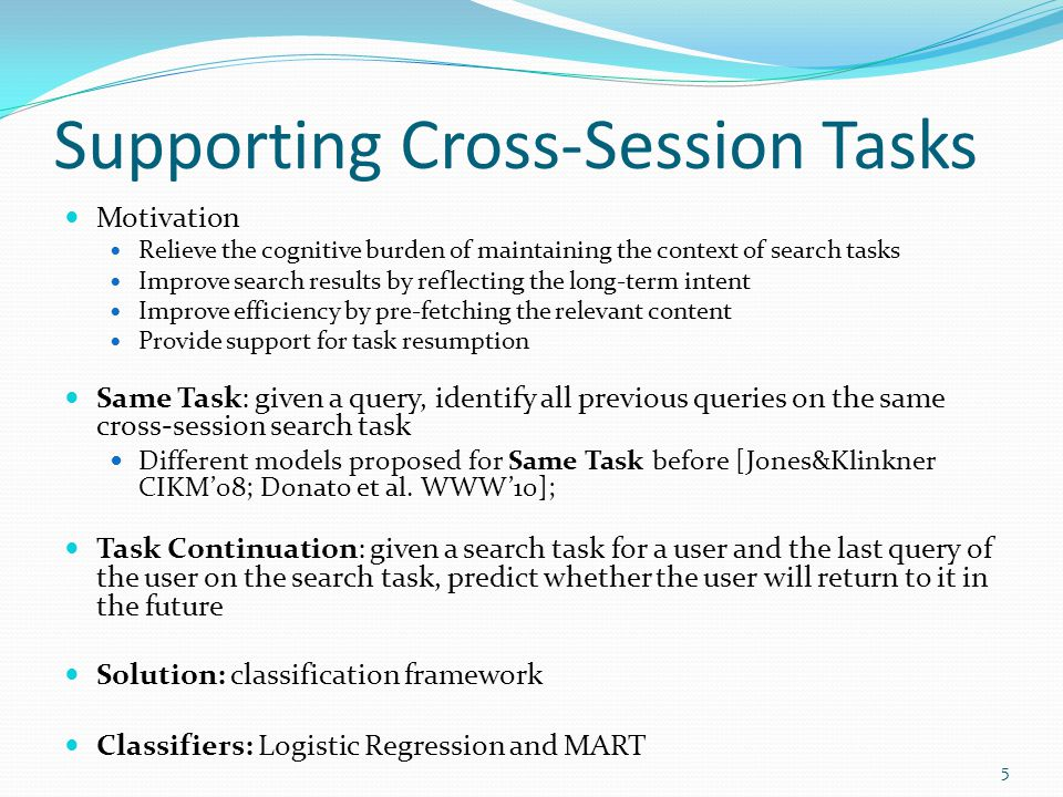 Supporting Cross-Session Tasks Motivation Relieve the cognitive burden of maintaining the context of search tasks Improve search results by reflecting the long-term intent Improve efficiency by pre-fetching the relevant content Provide support for task resumption Same Task: given a query, identify all previous queries on the same cross-session search task Different models proposed for Same Task before [Jones&Klinkner CIKM08; Donato et al.