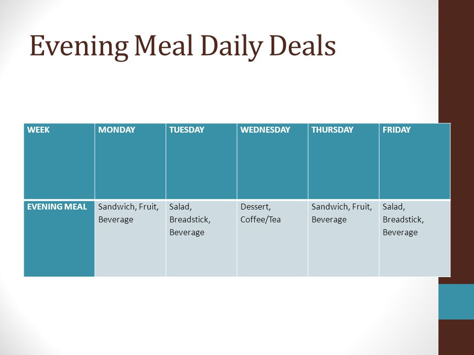 Evening Meal Daily Deals WEEKMONDAYTUESDAYWEDNESDAYTHURSDAYFRIDAY EVENING MEALSandwich, Fruit, Beverage Salad, Breadstick, Beverage Dessert, Coffee/Tea Sandwich, Fruit, Beverage Salad, Breadstick, Beverage