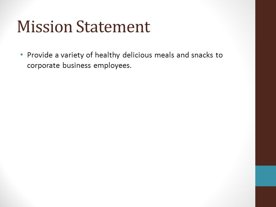 Mission Statement Provide a variety of healthy delicious meals and snacks to corporate business employees.