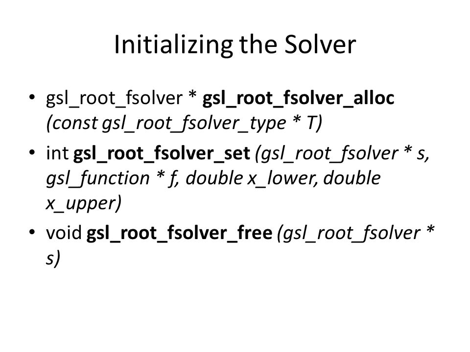 Initializing the Solver gsl_root_fsolver * gsl_root_fsolver_alloc (const gsl_root_fsolver_type * T) int gsl_root_fsolver_set (gsl_root_fsolver * s, gs