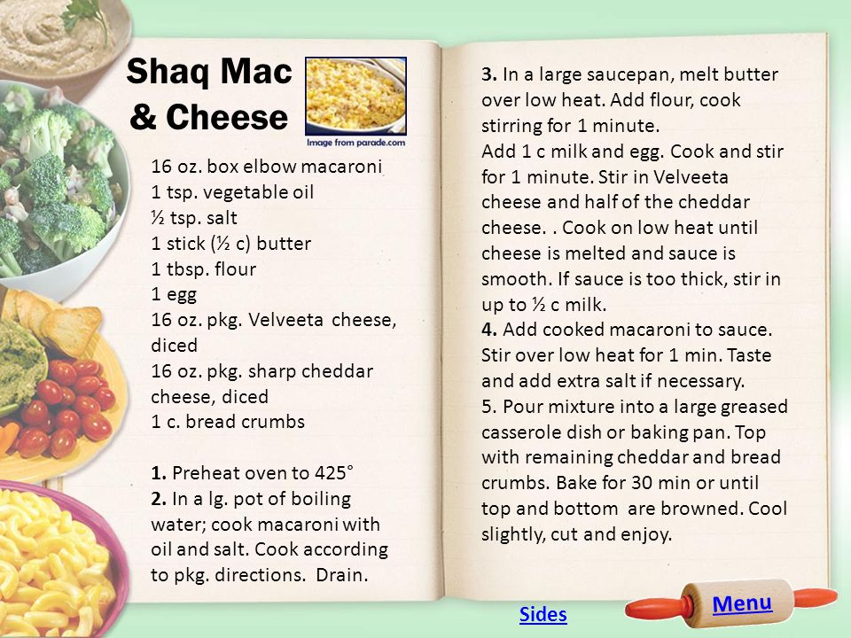Menu Shaq Mac & Cheese 16 oz. box elbow macaroni 1 tsp. vegetable oil ½ tsp. salt 1 stick (½ c) butter 1 tbsp. flour 1 egg 16 oz. pkg. Velveeta cheese