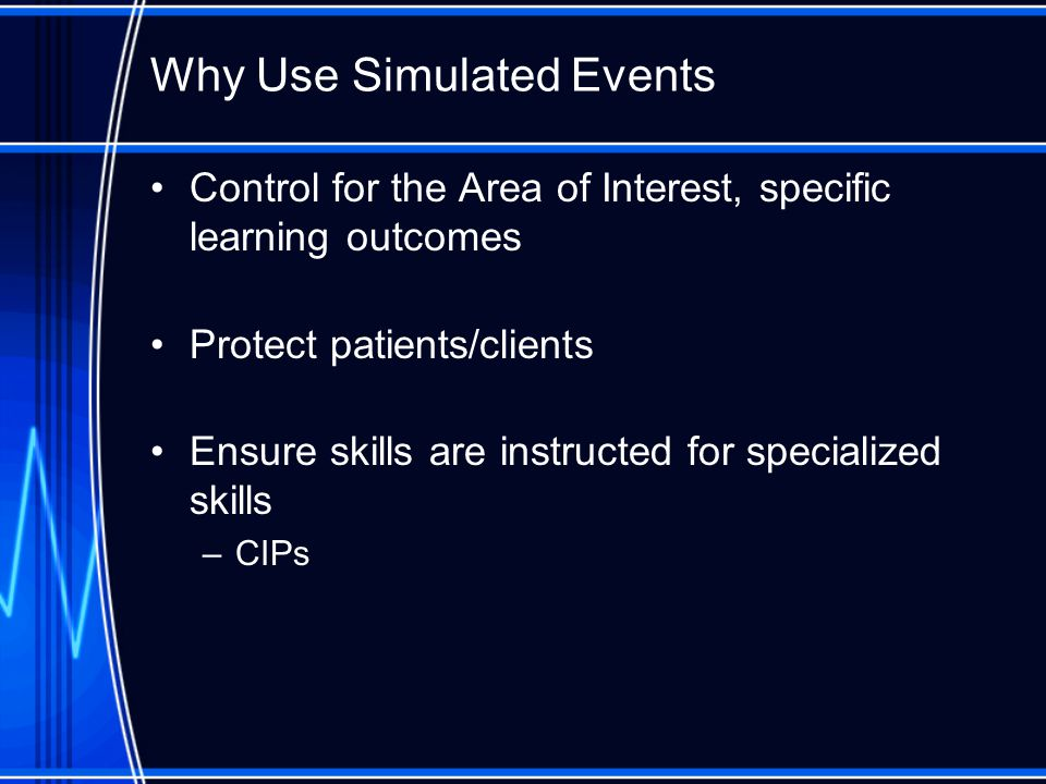 Why Use Simulated Events Control for the Area of Interest, specific learning outcomes Protect patients/clients Ensure skills are instructed for specia