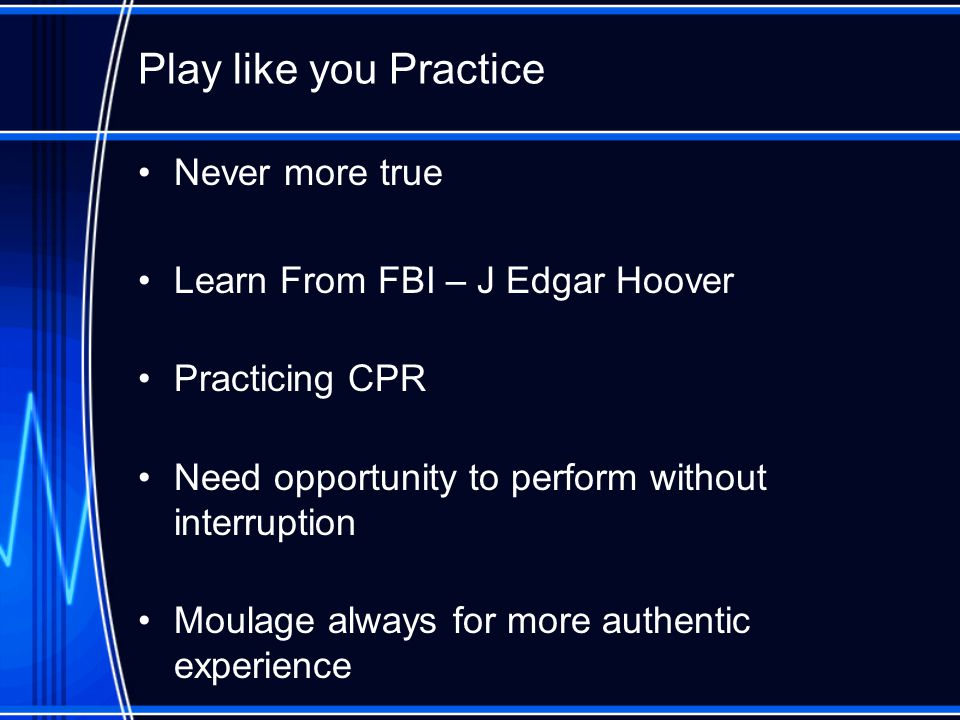 Play like you Practice Never more true Learn From FBI – J Edgar Hoover Practicing CPR Need opportunity to perform without interruption Moulage always