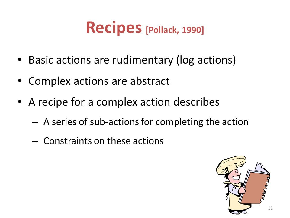 Recipes [Pollack, 1990] Basic actions are rudimentary (log actions) Complex actions are abstract A recipe for a complex action describes – A series of