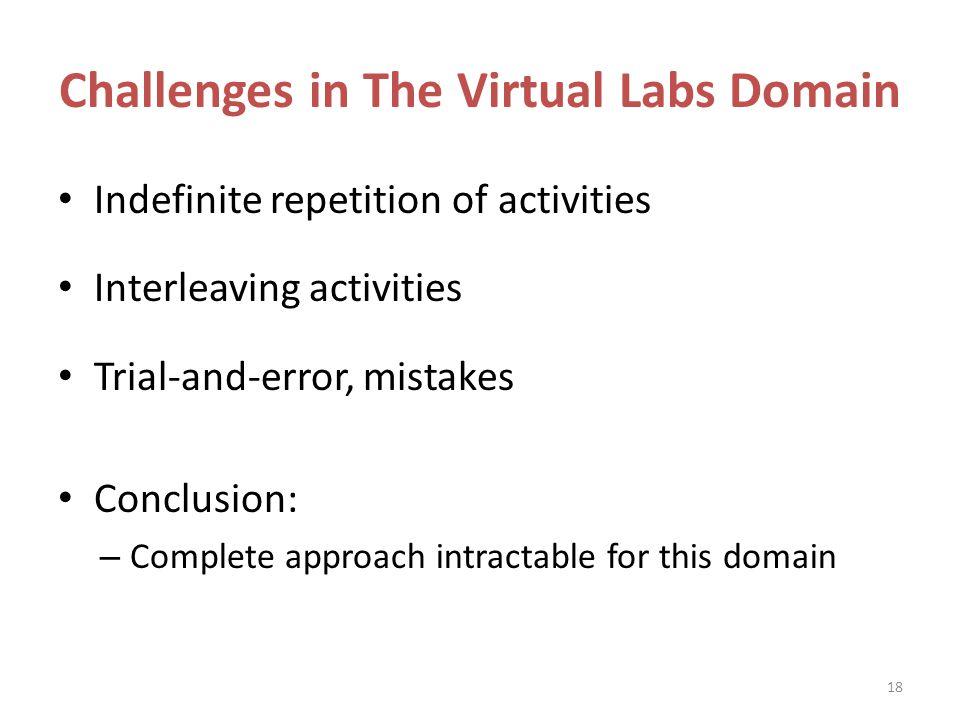 Challenges in The Virtual Labs Domain Indefinite repetition of activities Interleaving activities Trial-and-error, mistakes Conclusion: – Complete approach intractable for this domain 18