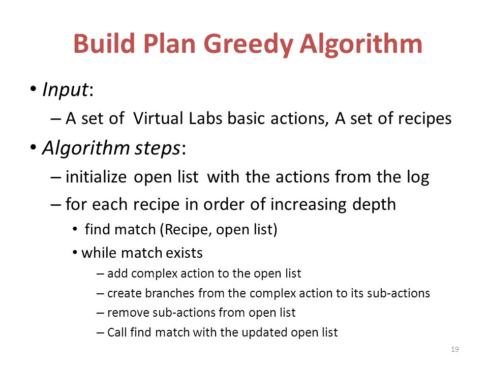 Build Plan Greedy Algorithm Input: – A set of Virtual Labs basic actions, A set of recipes Algorithm steps: – initialize open list with the actions from the log – for each recipe in order of increasing depth find match (Recipe, open list) while match exists – add complex action to the open list – create branches from the complex action to its sub-actions – remove sub-actions from open list – Call find match with the updated open list 19