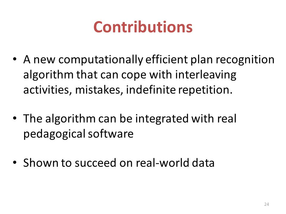 Contributions A new computationally efficient plan recognition algorithm that can cope with interleaving activities, mistakes, indefinite repetition.