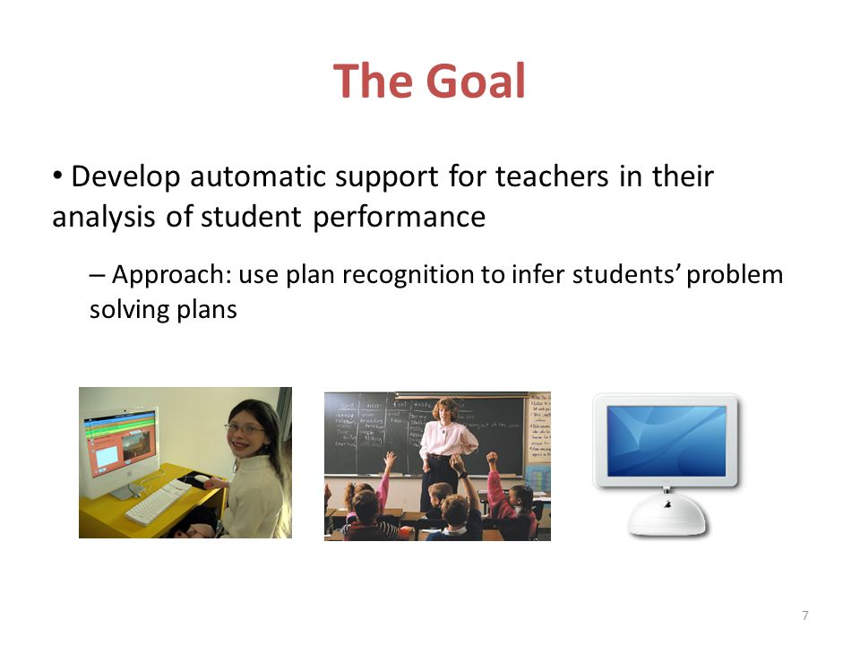 The Goal Develop automatic support for teachers in their analysis of student performance – Approach: use plan recognition to infer students problem solving plans 7
