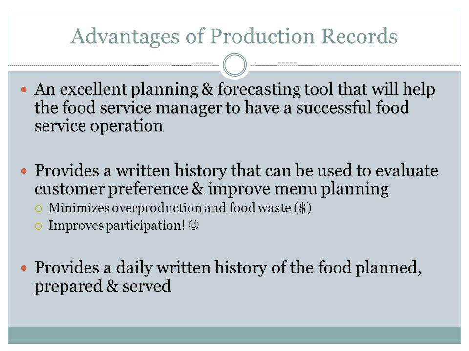 Advantages of Production Records An excellent planning & forecasting tool that will help the food service manager to have a successful food service op