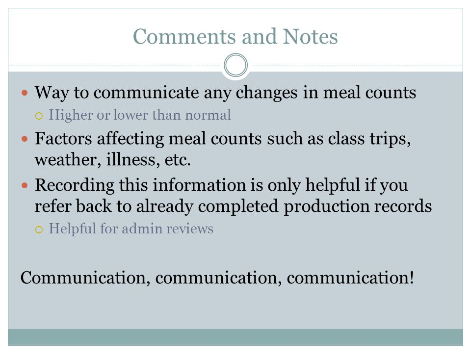 Comments and Notes Way to communicate any changes in meal counts Higher or lower than normal Factors affecting meal counts such as class trips, weathe