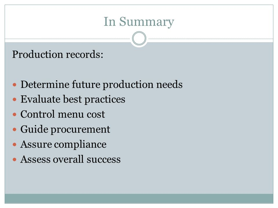 In Summary Production records: Determine future production needs Evaluate best practices Control menu cost Guide procurement Assure compliance Assess