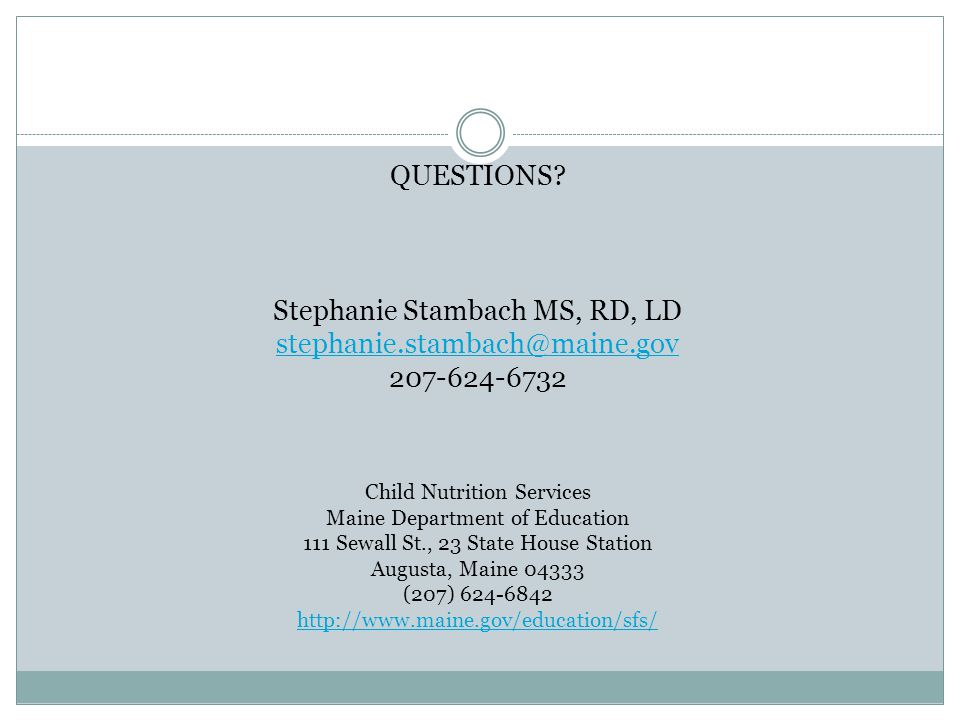 QUESTIONS? Stephanie Stambach MS, RD, LD stephanie.stambach@maine.gov 207-624-6732 Child Nutrition Services Maine Department of Education 111 Sewall S