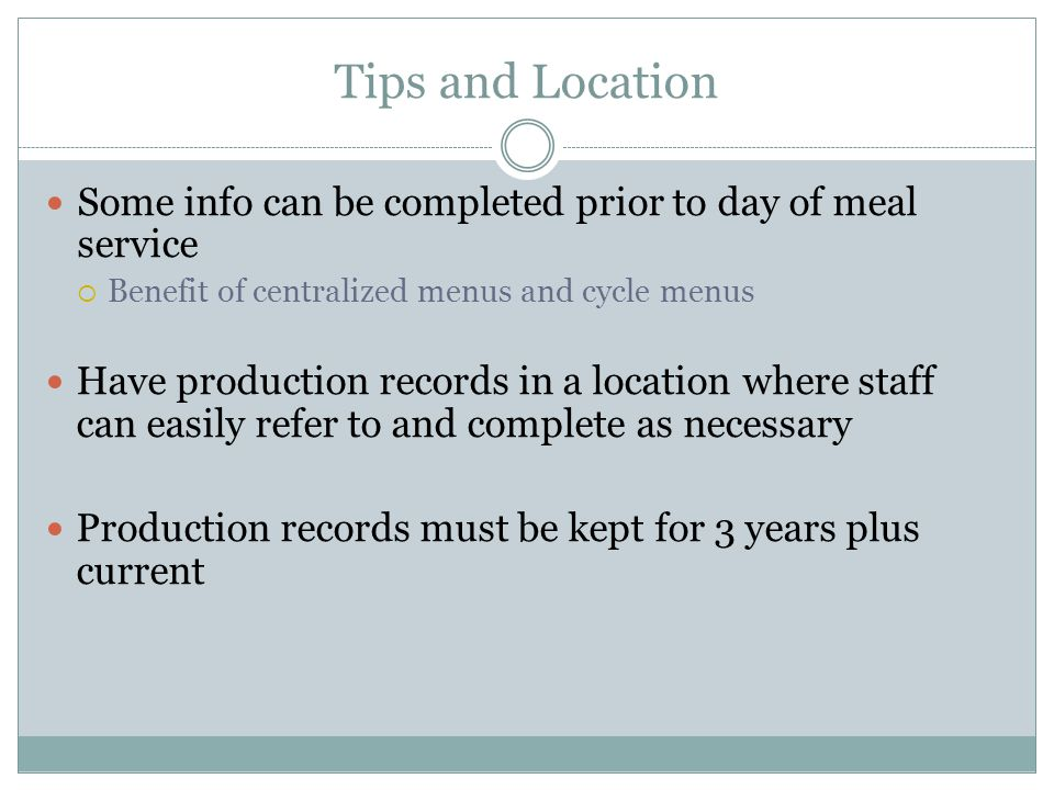 Tips and Location Some info can be completed prior to day of meal service Benefit of centralized menus and cycle menus Have production records in a lo