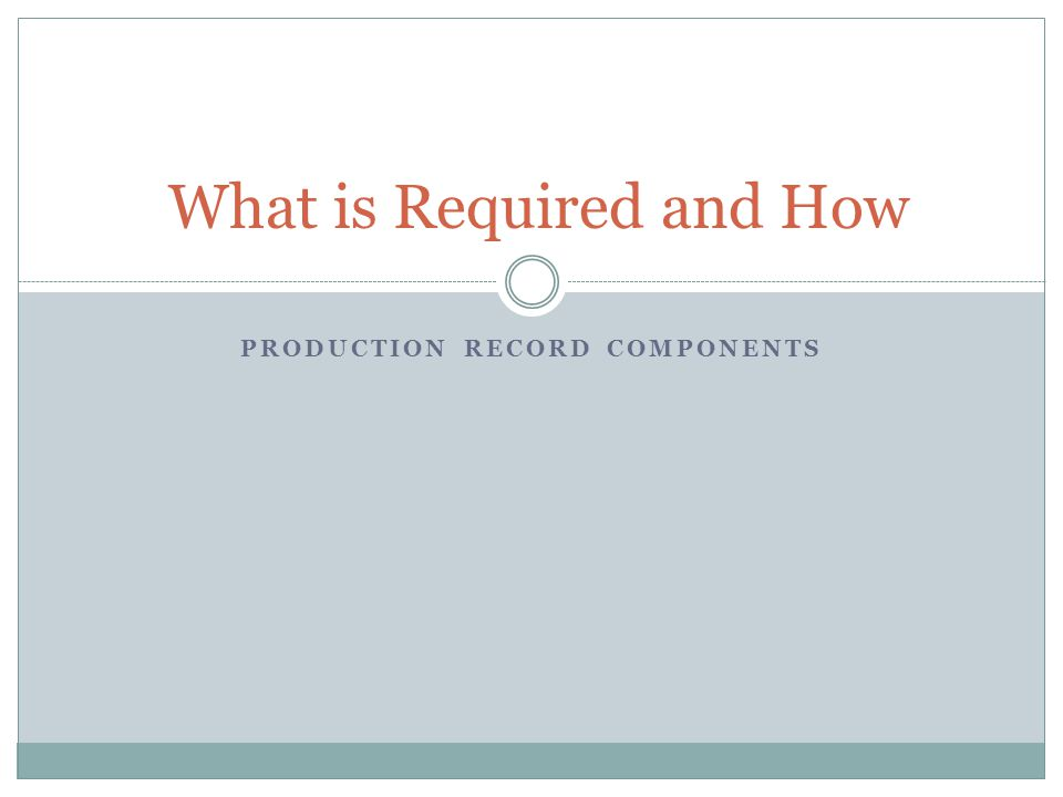 PRODUCTION RECORD COMPONENTS What is Required and How