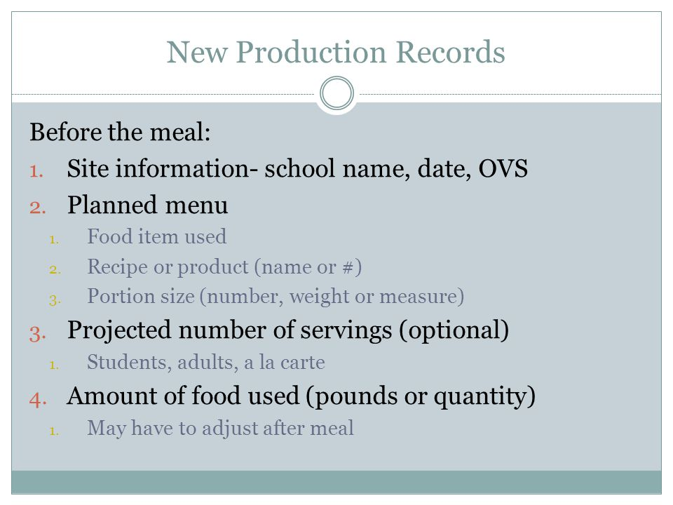 New Production Records Before the meal: 1. Site information- school name, date, OVS 2. Planned menu 1. Food item used 2. Recipe or product (name or #)