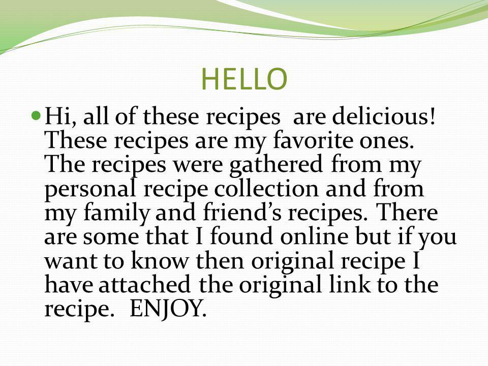 HELLO Hi, all of these recipes are delicious. These recipes are my favorite ones.