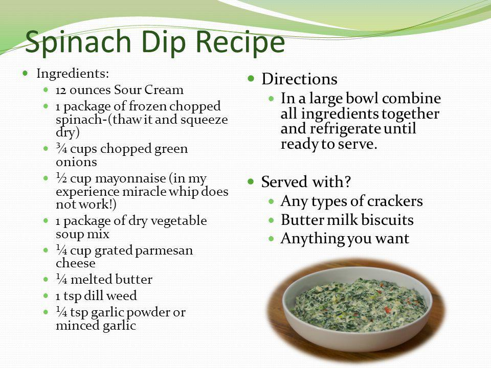 Spinach Dip Recipe Ingredients: 12 ounces Sour Cream 1 package of frozen chopped spinach-(thaw it and squeeze dry) ¾ cups chopped green onions ½ cup m