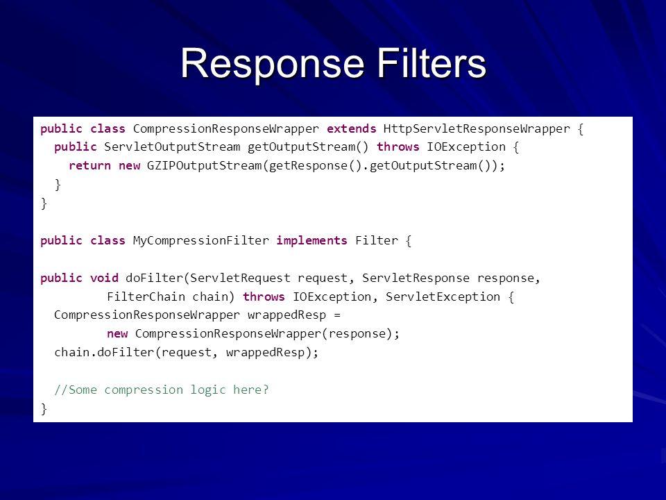 Response Filters public class CompressionResponseWrapper extends HttpServletResponseWrapper { public ServletOutputStream getOutputStream() throws IOException { return new GZIPOutputStream(getResponse().getOutputStream()); } public class MyCompressionFilter implements Filter { public void doFilter(ServletRequest request, ServletResponse response, FilterChain chain) throws IOException, ServletException { CompressionResponseWrapper wrappedResp = new CompressionResponseWrapper(response); chain.doFilter(request, wrappedResp); //Some compression logic here.