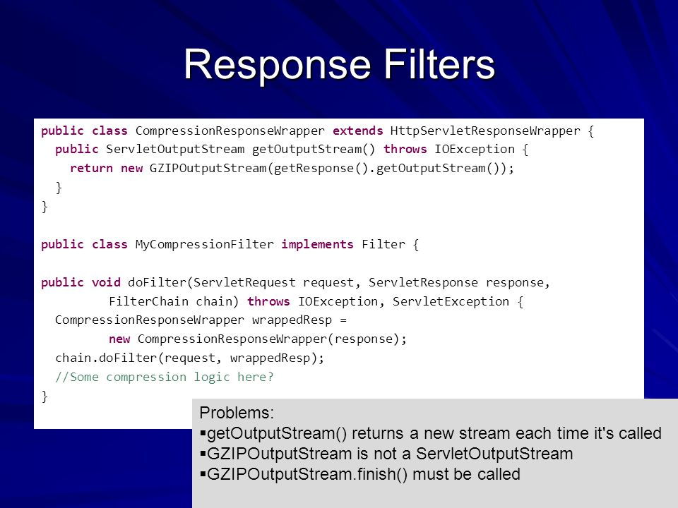 Response Filters public class CompressionResponseWrapper extends HttpServletResponseWrapper { public ServletOutputStream getOutputStream() throws IOException { return new GZIPOutputStream(getResponse().getOutputStream()); } public class MyCompressionFilter implements Filter { public void doFilter(ServletRequest request, ServletResponse response, FilterChain chain) throws IOException, ServletException { CompressionResponseWrapper wrappedResp = new CompressionResponseWrapper(response); chain.doFilter(request, wrappedResp); //Some compression logic here.
