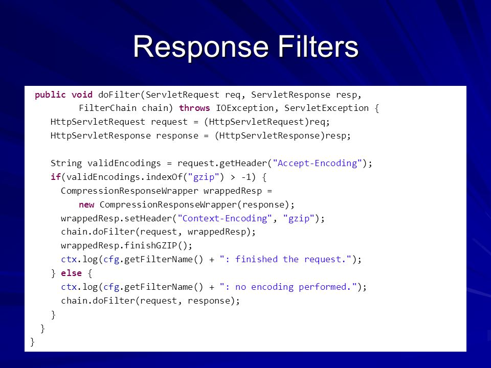 Response Filters public void doFilter(ServletRequest req, ServletResponse resp, FilterChain chain) throws IOException, ServletException { HttpServletRequest request = (HttpServletRequest)req; HttpServletResponse response = (HttpServletResponse)resp; String validEncodings = request.getHeader( Accept-Encoding ); if(validEncodings.indexOf( gzip ) > -1) { CompressionResponseWrapper wrappedResp = new CompressionResponseWrapper(response); wrappedResp.setHeader( Context-Encoding , gzip ); chain.doFilter(request, wrappedResp); wrappedResp.finishGZIP(); ctx.log(cfg.getFilterName() + : finished the request. ); } else { ctx.log(cfg.getFilterName() + : no encoding performed. ); chain.doFilter(request, response); }