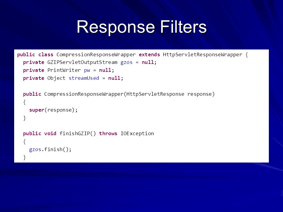 Response Filters public class CompressionResponseWrapper extends HttpServletResponseWrapper { private GZIPServletOutputStream gzos = null; private PrintWriter pw = null; private Object streamUsed = null; public CompressionResponseWrapper(HttpServletResponse response) { super(response); } public void finishGZIP() throws IOException { gzos.finish(); }